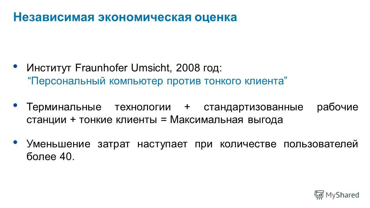 Независимая экономическая оценка Институт Fraunhofer Umsicht, 2008 год: Персональный компьютер против тонкого клиента Терминальные технологии + стандартизованные рабочие станции + тонкие клиенты = Максимальная выгода Уменьшение затрат наступает при к