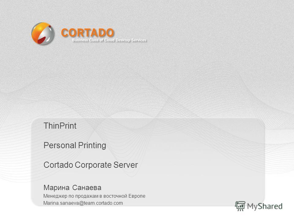 Марина Санаева Менеджер по продажам в восточной Европе Marina.sanaeva@team.cortado.com ThinPrint Personal Printing Cortado Corporate Server
