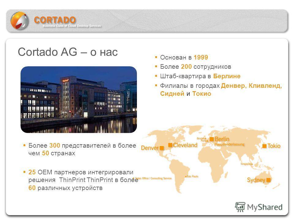 Cortado AG – о нас Основан в 1999 Более 200 сотрудников Штаб-квартира в Берлине Филиалы в городах Денвер, Кливленд, Сидней и Токио Более 300 представителей в более чем 50 странах 25 OEM партнеров интегрировали решения ThinPrint ThinPrint в более 60 р