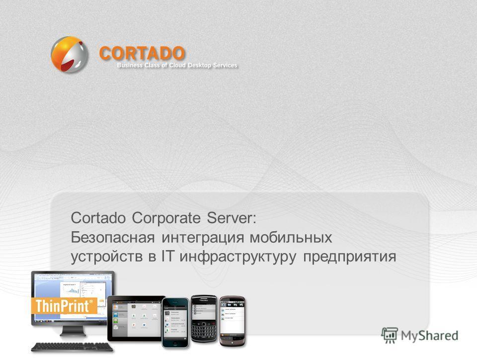 Cortado Corporate Server: Безопасная интеграция мобильных устройств в IT инфраструктуру предприятия