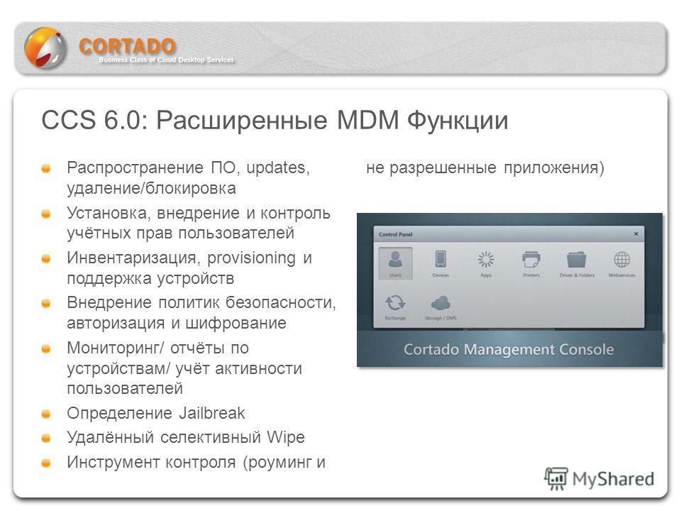 CCS 6.0: Расширенные MDM Функции Распространение ПО, updates, удаление/блокировка Установка, внедрение и контроль учётных прав пользователей Инвентаризация, provisioning и поддержка устройств Внедрение политик безопасности, авторизация и шифрование М