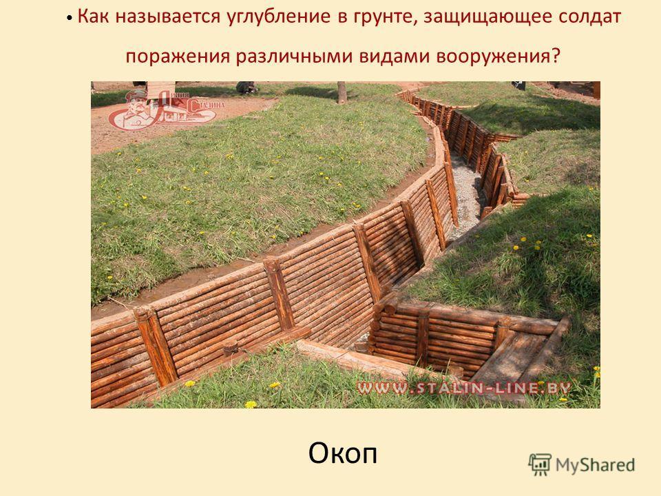 Как называется углубление в грунте, защищающее солдат поражения различными видами вооружения? Окоп