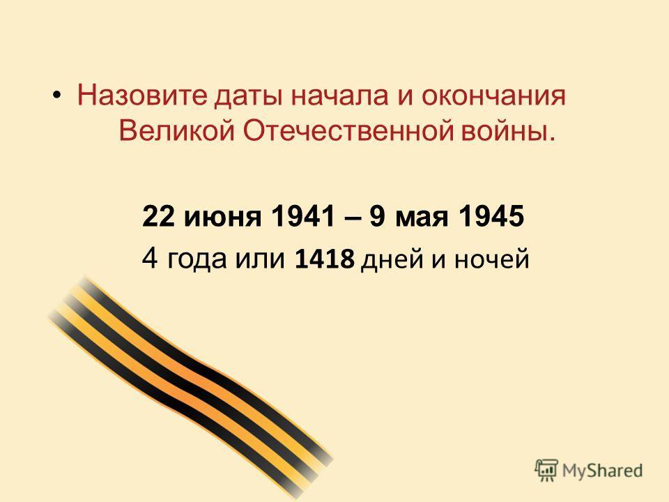 Назовите даты начала и окончания Великой Отечественной войны. 22 июня 1941 – 9 мая 1945 4 года или 1418 дней и ночей