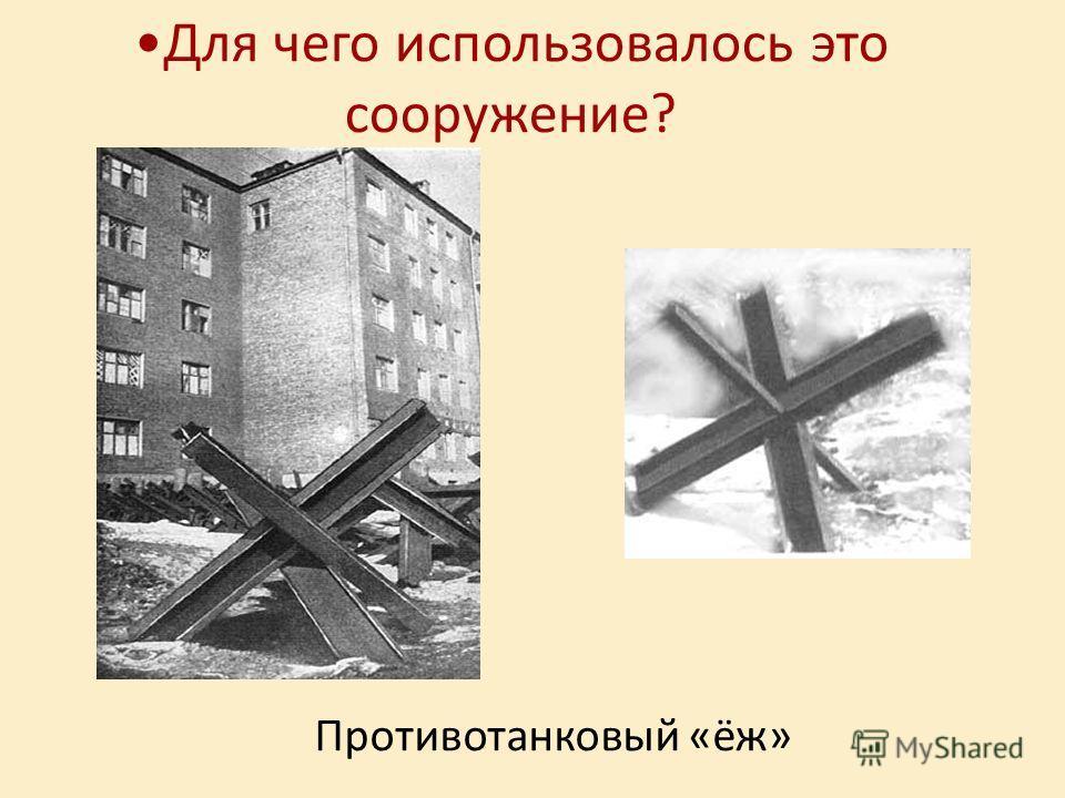Для чего использовалось это сооружение? Противотанковый «ёж»