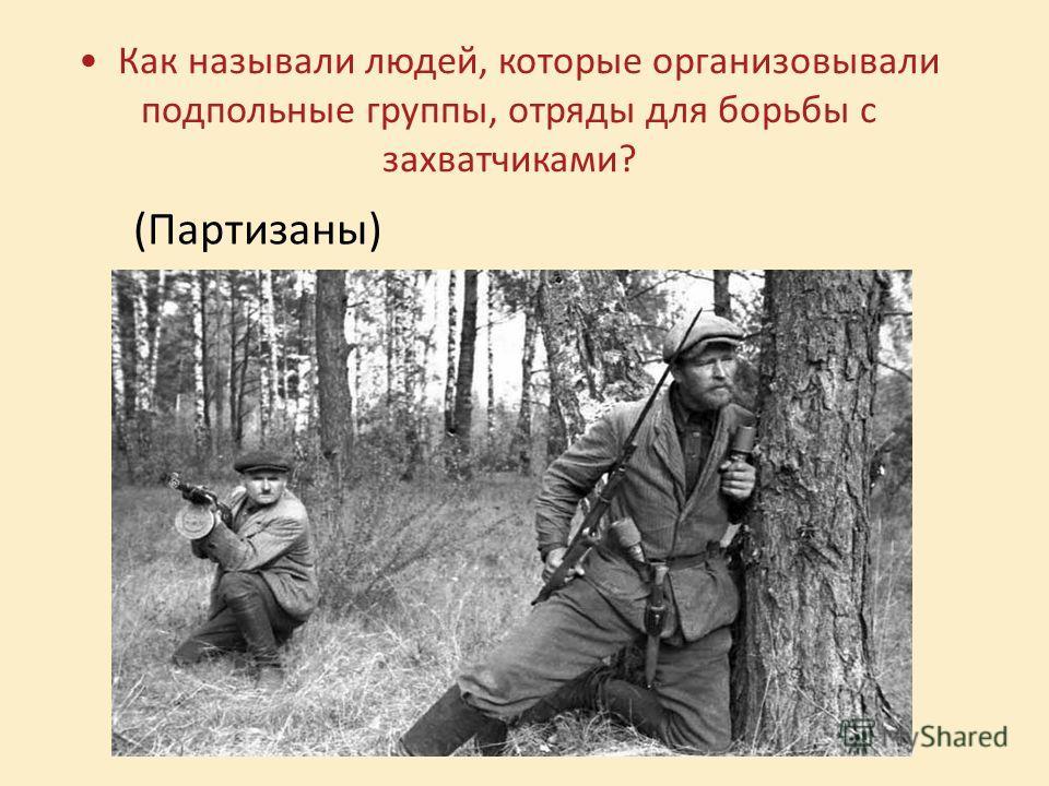 Как называли людей, которые организовывали подпольные группы, отряды для борьбы с захватчиками? (Партизаны)