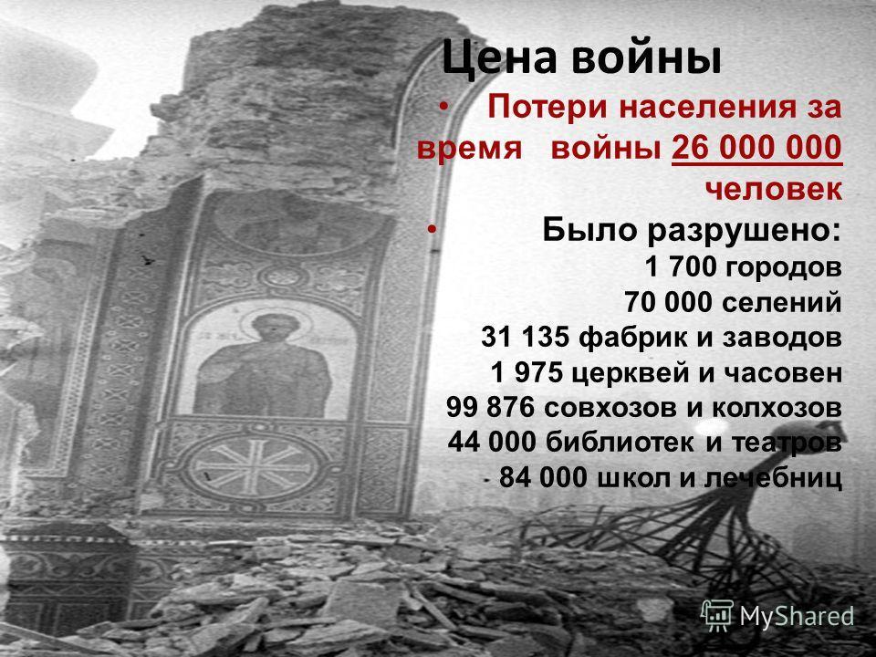 Цена войны Потери населения за время войны 26 000 000 человек Было разрушено: 1 700 городов 70 000 селений 31 135 фабрик и заводов 1 975 церквей и часовен 99 876 совхозов и колхозов 44 000 библиотек и театров 84 000 школ и лечебниц