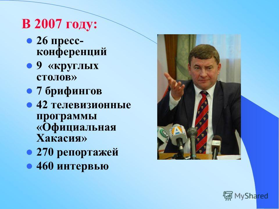25 В 2007 году: 26 пресс- конференций 9 «круглых столов» 7 брифингов 42 телевизионные программы «Официальная Хакасия» 270 репортажей 460 интервью