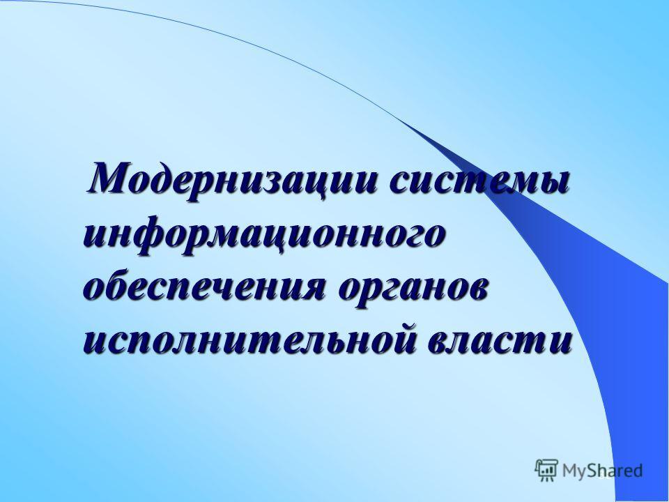 38 Модернизации системы информационного обеспечения органов исполнительной власти Модернизации системы информационного обеспечения органов исполнительной власти