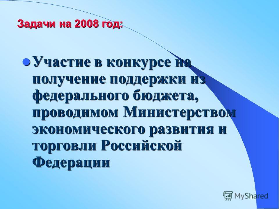49 Задачи на 2008 год: Участие в конкурсе на получение поддержки из федерального бюджета, проводимом Министерством экономического развития и торговли Российской Федерации Участие в конкурсе на получение поддержки из федерального бюджета, проводимом М