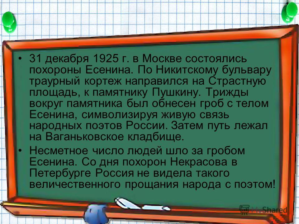 31 декабря 1925 г. в Москве состоялись похороны Есенина. По Никитскому бульвару траурный кортеж направился на Страстную площадь, к памятнику Пушкину. Трижды вокруг памятника был обнесен гроб с телом Есенина, символизируя живую связь народных поэтов Р
