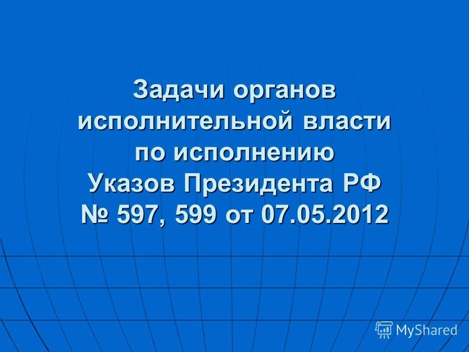 Задачи органов исполнительной власти по исполнению Указов Президента РФ 597, 599 от 07.05.2012