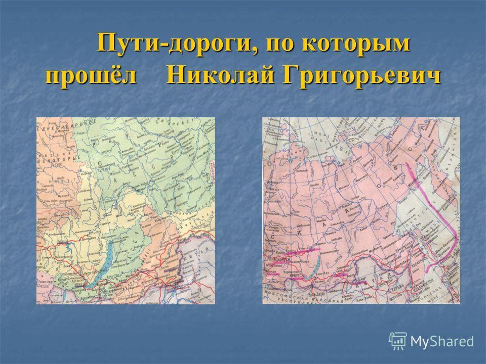 Пути-дороги, по которым прошёл Николай Григорьевич Пути-дороги, по которым прошёл Николай Григорьевич