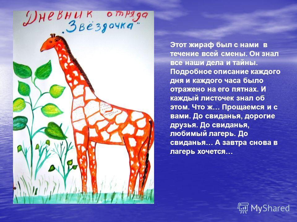 Этот жираф был с нами в течение всей смены. Он знал все наши дела и тайны. Подробное описание каждого дня и каждого часа было отражено на его пятнах. И каждый листочек знал об этом. Что ж… Прощаемся и с вами. До свиданья, дорогие друзья. До свиданья,