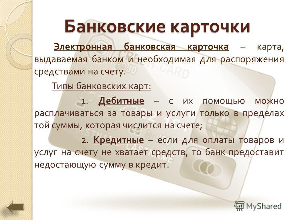 Банковские карточки Электронная банковская карточка – карта, выдаваемая банком и необходимая для распоряжения средствами на счету. Типы банковских карт : 1. Дебитные – с их помощью можно расплачиваться за товары и услуги только в пределах той суммы,