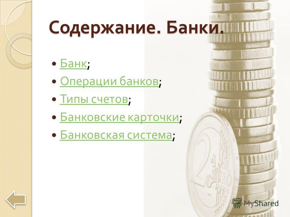 Содержание. Банки. Банк ; Банк Операции банков ; Операции банков Типы счетов ; Типы счетов Банковские карточки ; Банковские карточки Банковская система ; Банковская система