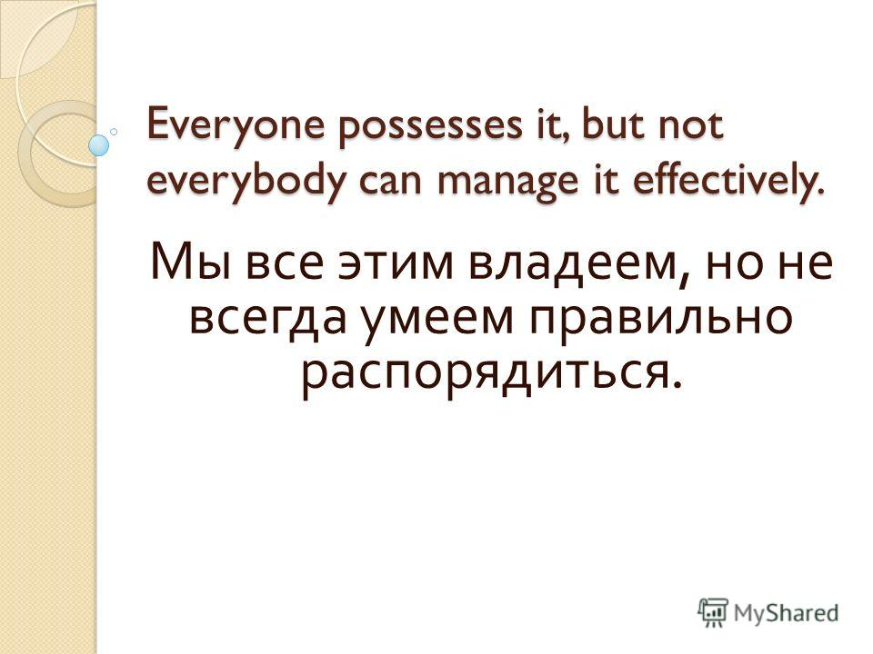Everyone possesses it, but not everybody can manage it effectively. Мы все этим владеем, но не всегда умеем правильно распорядиться.
