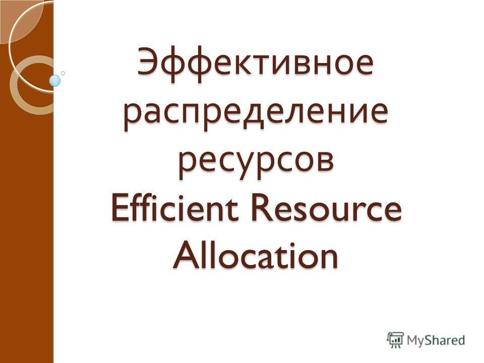 Эффективное распределение ресурсов Efficient Resource Allocation