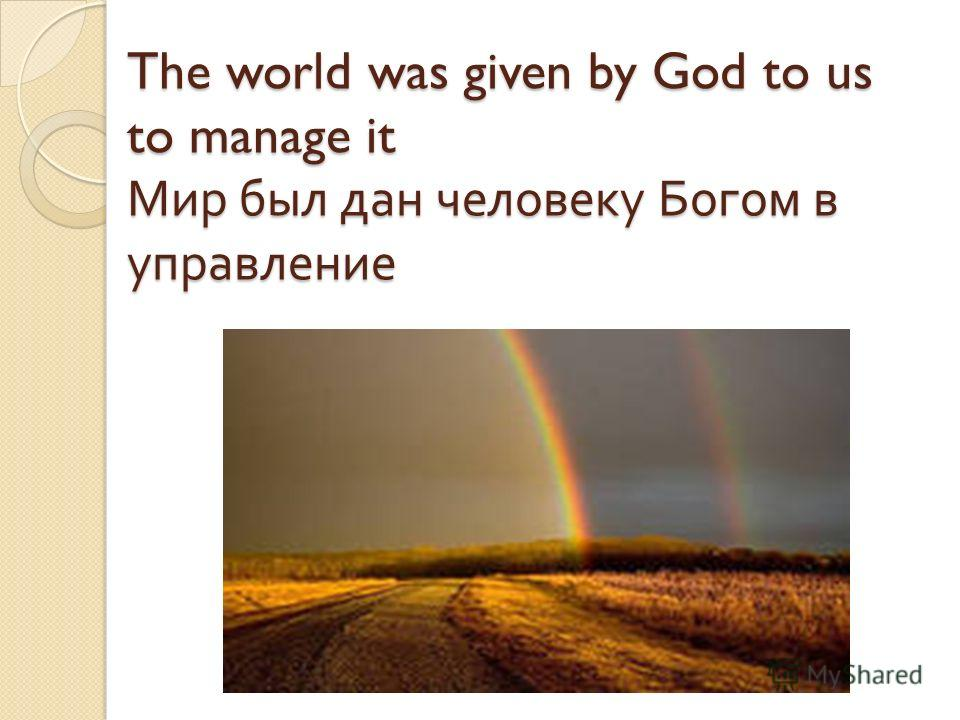 The world was given by God to us to manage it Мир был дан человеку Богом в управление