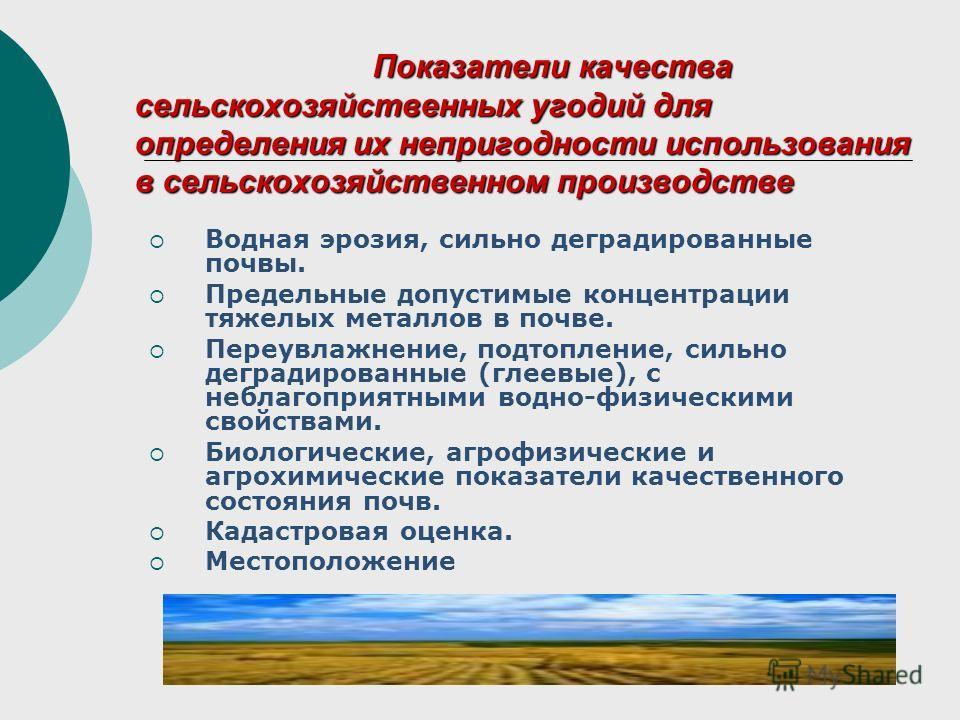 Показатели качества сельскохозяйственных угодий для определения их непригодности использования в сельскохозяйственном производстве Водная эрозия, сильно деградированные почвы. Предельные допустимые концентрации тяжелых металлов в почве. Переувлажнени