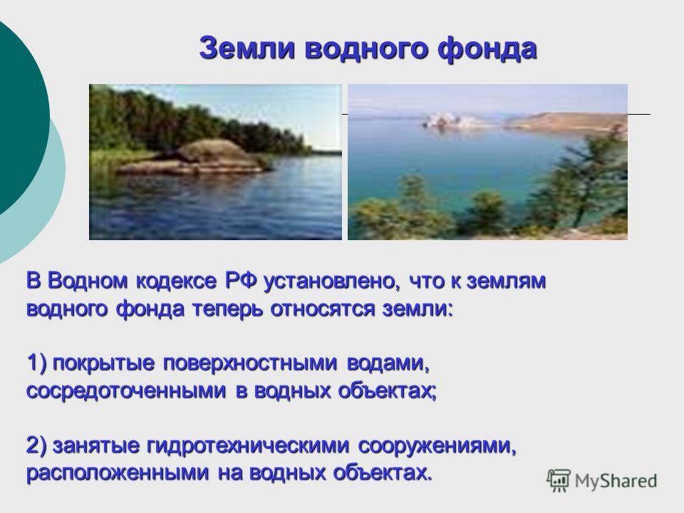 Земли водного фонда В Водном кодексе РФ установлено, что к землям водного фонда теперь относятся земли: 1) покрытые поверхностными водами, сосредоточенными в водных объектах; 2) занятые гидротехническими сооружениями, расположенными на водных объекта
