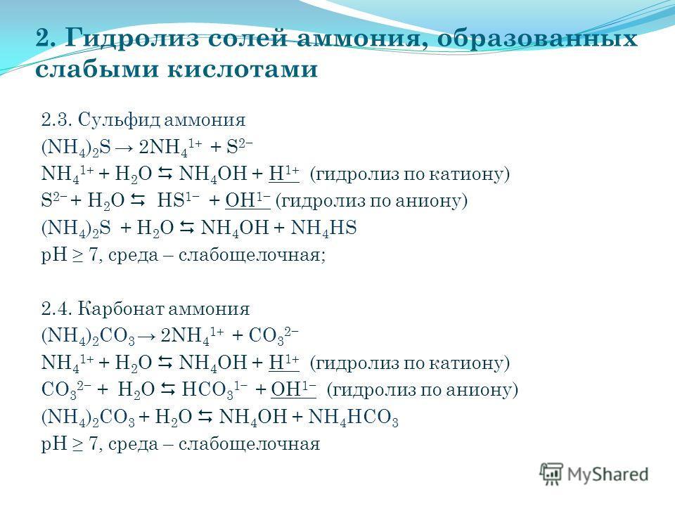 2. Гидролиз солей аммония, образованных слабыми кислотами 2.3. Сульфид аммония (NH 4 ) 2 S 2NH 4 1+ + S 2 NH 4 1+ + Н 2 O NH 4 OH + H 1+ (гидролиз по катиону) S 2 + Н 2 O HS 1 + OH 1 (гидролиз по аниону) (NH 4 ) 2 S + Н 2 O NH 4 OH + NH 4 НS рН 7, ср