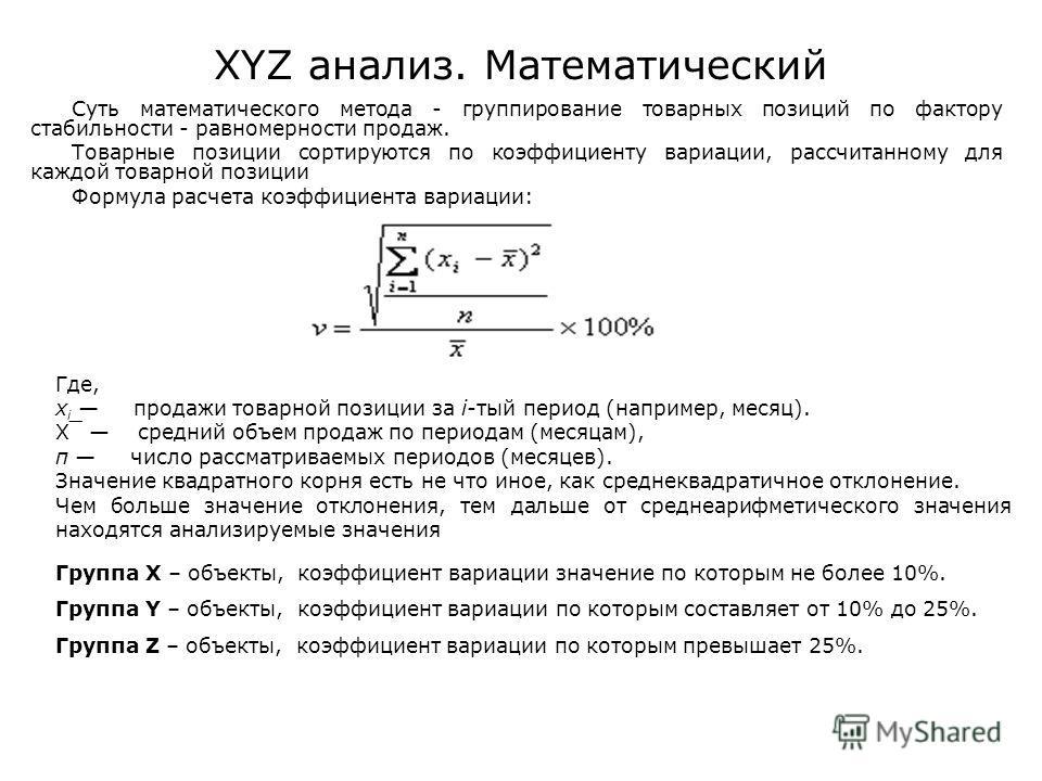 XYZ анализ. Математический Суть математического метода - группирование товарных позиций по фактору стабильности - равномерности продаж. Товарные позиции сортируются по коэффициенту вариации, рассчитанному для каждой товарной позиции Формула расчета к