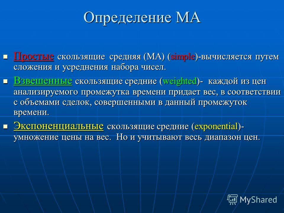 Определение МА Простые скользящие средняя (МА) (simple)-вычисляется путем сложения и усреднения набора чисел. Простые скользящие средняя (МА) (simple)-вычисляется путем сложения и усреднения набора чисел. Взвешенные скользящие средние (weighted)- каж