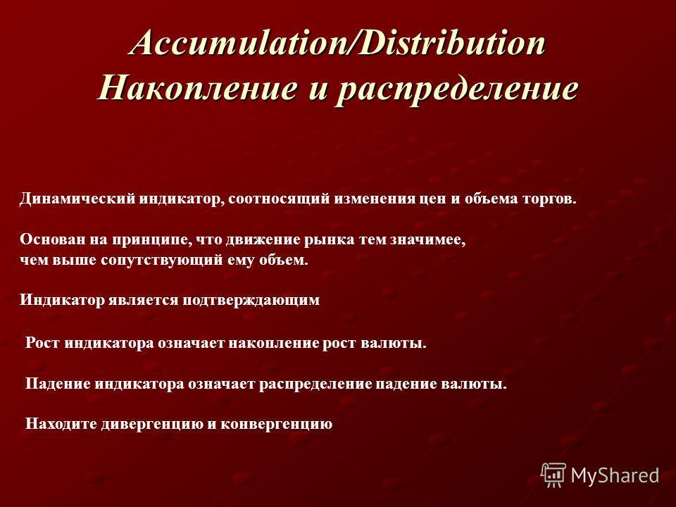 Accumulation/Distribution Накопление и распределение Динамический индикатор, соотносящий изменения цен и объема торгов. Основан на принципе, что движение рынка тем значимее, чем выше сопутствующий ему объем. Индикатор является подтверждающим Рост инд