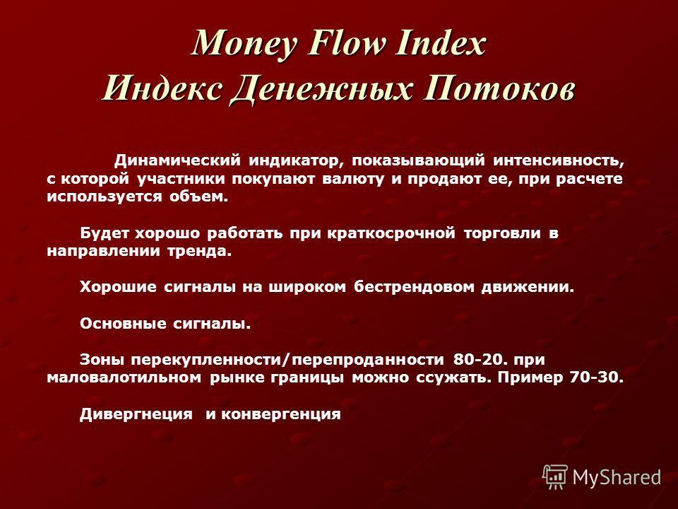 Money Flow Index Индекс Денежных Потоков Динамический индикатор, показывающий интенсивность, с которой участники покупают валюту и продают ее, при расчете используется объем. Будет хорошо работать при краткосрочной торговли в направлении тренда. Хоро