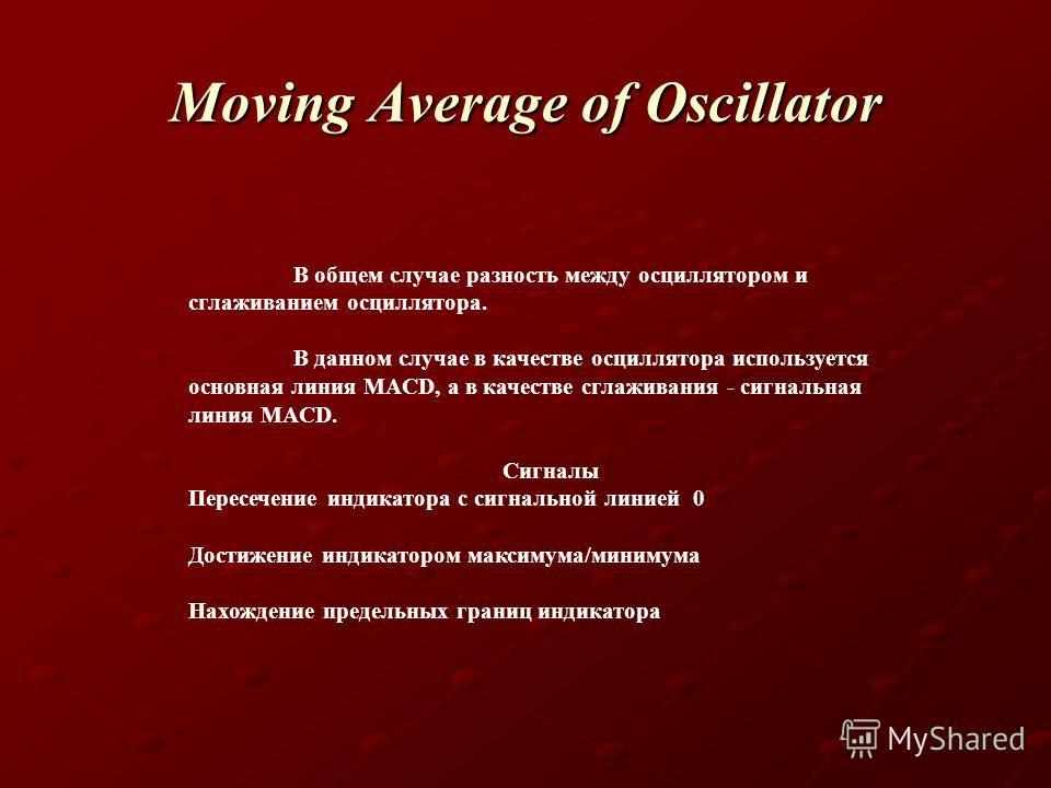 Moving Average of Oscillator В общем случае разность между осциллятором и сглаживанием осциллятора. В данном случае в качестве осциллятора используется основная линия MACD, а в качестве сглаживания - сигнальная линия MACD. Сигналы Пересечение индикат