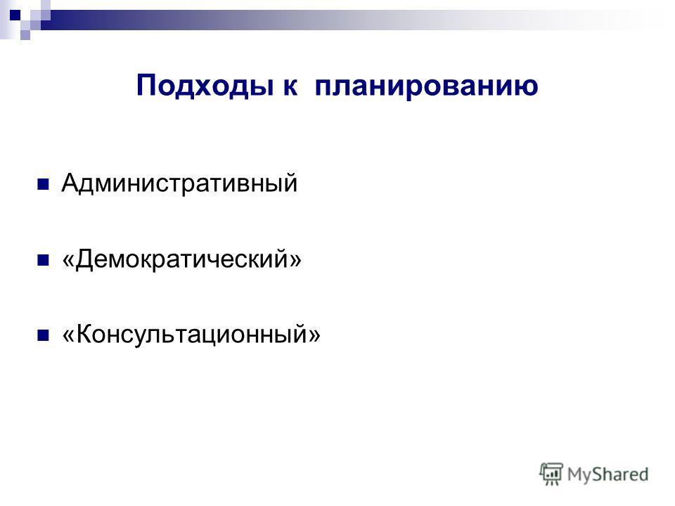Подходы к планированию Административный «Демократический» «Консультационный»