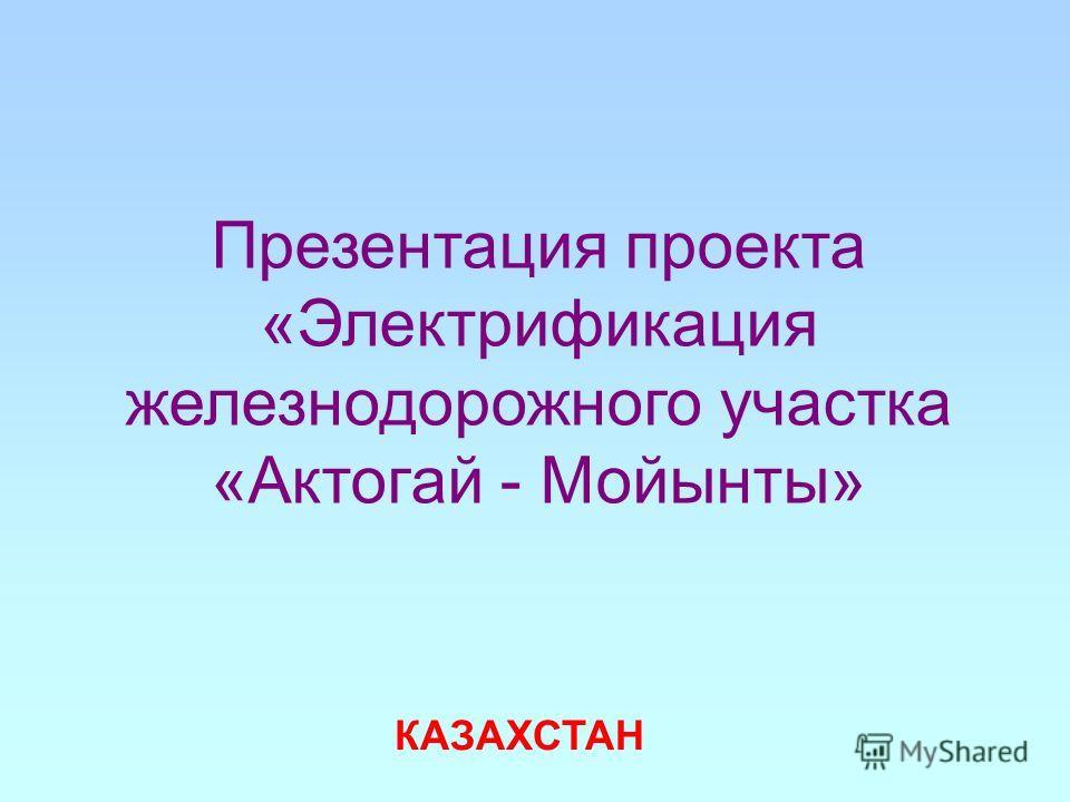 Презентация проекта «Электрификация железнодорожного участка «Актогай - Мойынты» КАЗАХСТАН