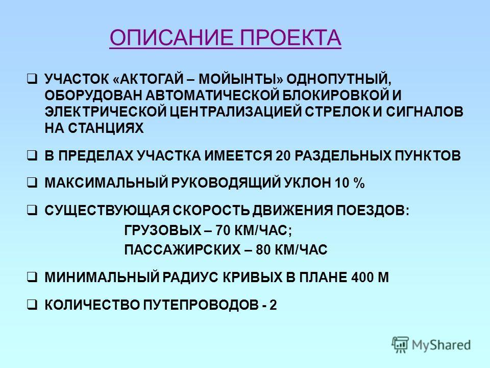 ОПИСАНИЕ ПРОЕКТА УЧАСТОК «АКТОГАЙ – МОЙЫНТЫ» ОДНОПУТНЫЙ, ОБОРУДОВАН АВТОМАТИЧЕСКОЙ БЛОКИРОВКОЙ И ЭЛЕКТРИЧЕСКОЙ ЦЕНТРАЛИЗАЦИЕЙ СТРЕЛОК И СИГНАЛОВ НА СТАНЦИЯХ В ПРЕДЕЛАХ УЧАСТКА ИМЕЕТСЯ 20 РАЗДЕЛЬНЫХ ПУНКТОВ МАКСИМАЛЬНЫЙ РУКОВОДЯЩИЙ УКЛОН 10 % СУЩЕСТВУ