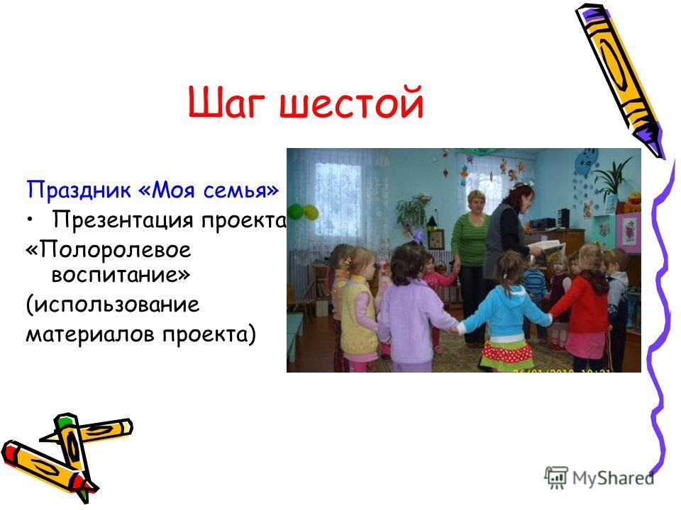 Шаг шестой Праздник «Моя семья» Презентация проекта «Полоролевое воспитание» (использование материалов проекта)