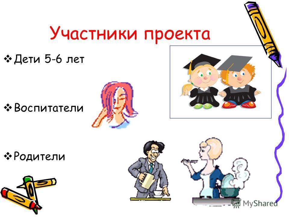 Участники проекта Дети 5-6 лет Воспитатели Родители