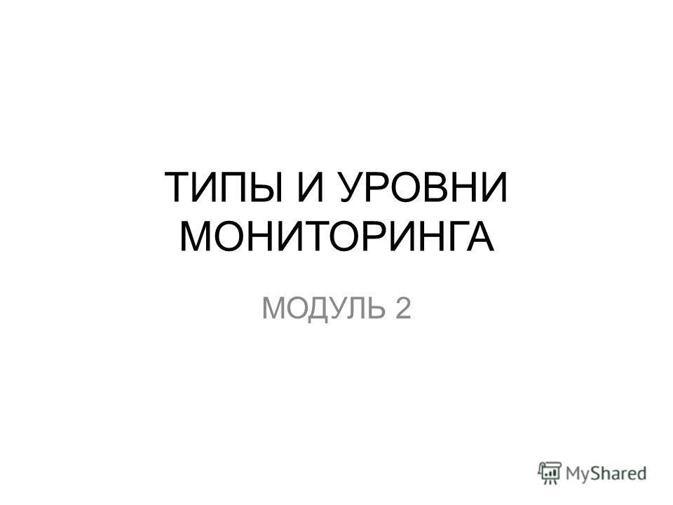 ТИПЫ И УРОВНИ МОНИТОРИНГА МОДУЛЬ 2