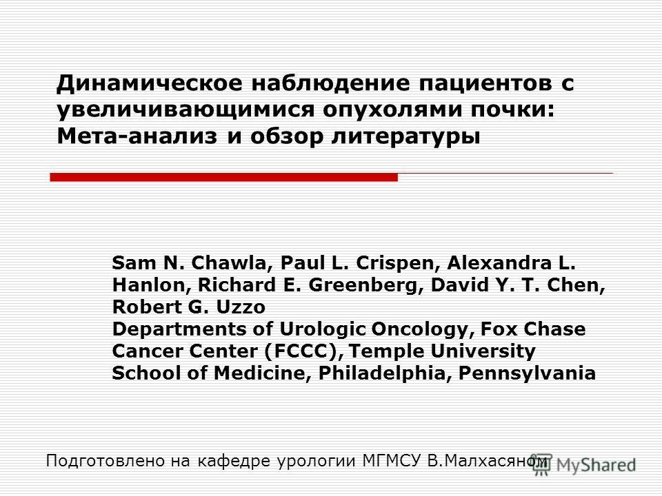 Динамическое наблюдение пациентов с увеличивающимися опухолями почки: Мета-анализ и обзор литературы Sam N. Chawla, Paul L. Crispen, Alexandra L. Hanlon, Richard E. Greenberg, David Y. T. Chen, Robert G. Uzzo Departments of Urologic Oncology, Fox Cha