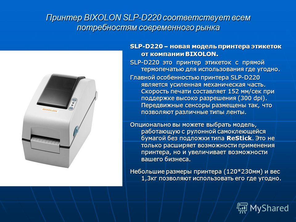 Принтер BIXOLON SLP-D220 соответствует всем потребностям современного рынка SLP-D220 – новая модель принтера этикеток от компании BIXOLON. SLP-D220 это принтер этикеток с прямой термопечатью для использования где угодно. Главной особенностью принтера