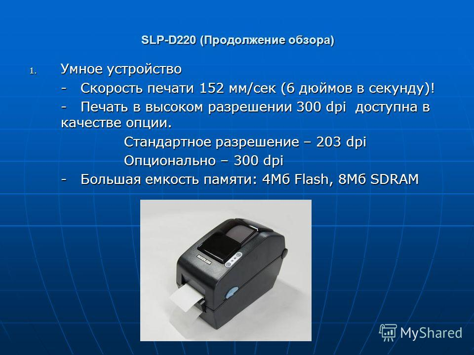 SLP-D220 (Продолжение обзора) 1. Умное устройство - Скорость печати 152 мм/сек (6 дюймов в секунду)! - Печать в высоком разрешении 300 dpi доступна в качестве опции. Стандартное разрешение – 203 dpi Опционально – 300 dpi - Большая емкость памяти: 4Мб