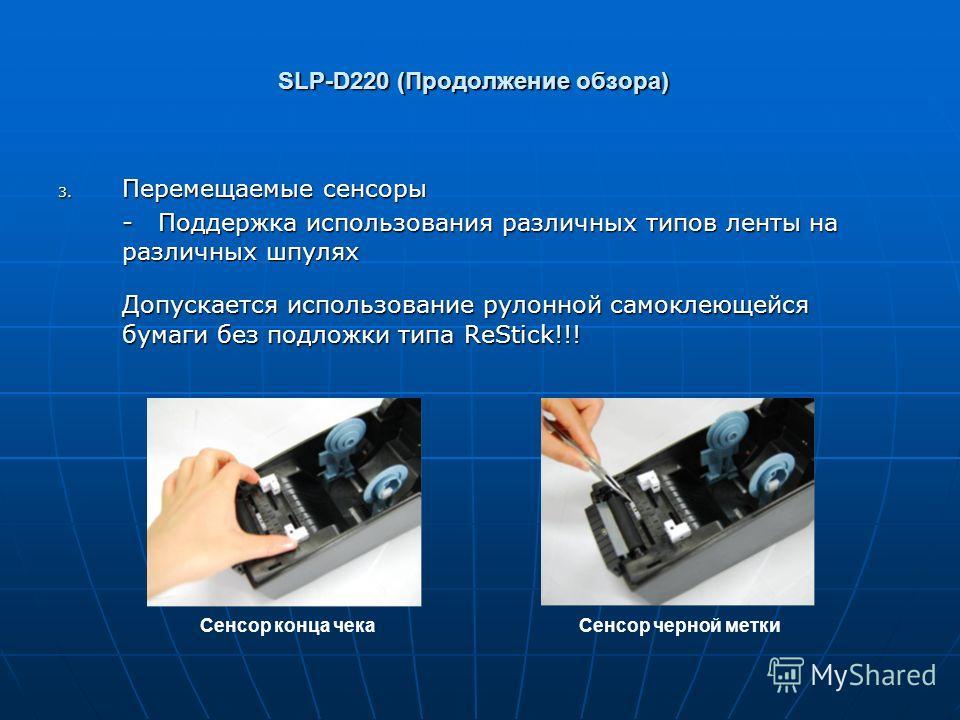 SLP-D220 (Продолжение обзора) 3. Перемещаемые сенсоры - Поддержка использования различных типов ленты на различных шпулях Допускается использование рулонной самоклеющейся бумаги без подложки типа ReStick!!! Сенсор конца чекаСенсор черной метки
