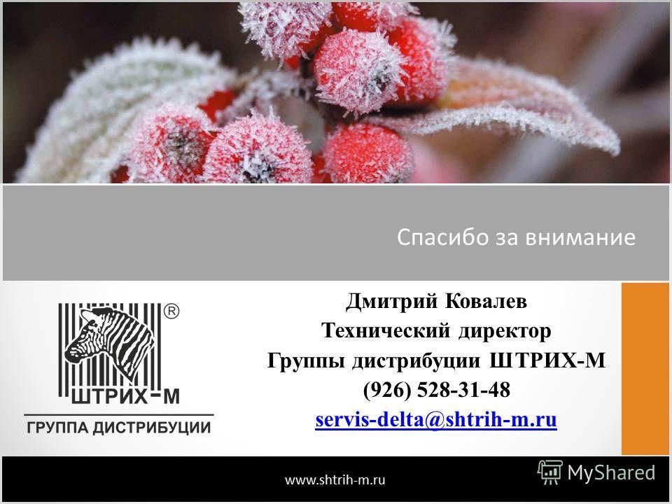 Спасибо за внимание Дмитрий Ковалев Технический директор Группы дистрибуции ШТРИХ-М (926) 528-31-48 servis-delta@shtrih-m.ru
