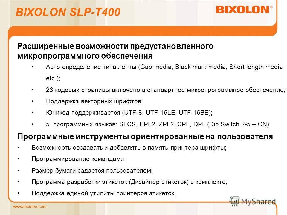 www.bixolon.com BIXOLON SLP-T400 Расширенные возможности предустановленного микропрограммного обеспечения Авто-определение типа ленты (Gap media, Black mark media, Short length media etc.); 23 кодовых страницы включено в стандартное микропрограммное