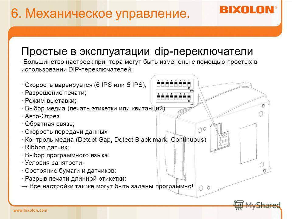 www.bixolon.com 6. Механическое управление. Простые в эксплуатации dip-переключатели -Большинство настроек принтера могут быть изменены с помощью простых в использовании DIP-переключателей: · Скорость варьируется (6 IPS или 5 IPS); · Разрешение печат