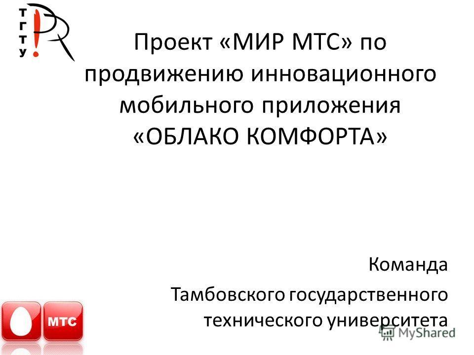 Проект «МИР МТС» по продвижению инновационного мобильного приложения «ОБЛАКО КОМФОРТА» Команда Тамбовского государственного технического университета