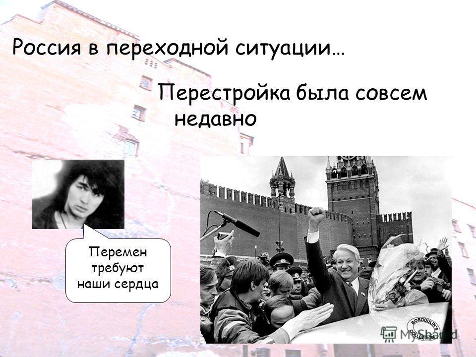 Россия в переходной ситуации… Перестройка была совсем недавно Перемен требуют наши сердца