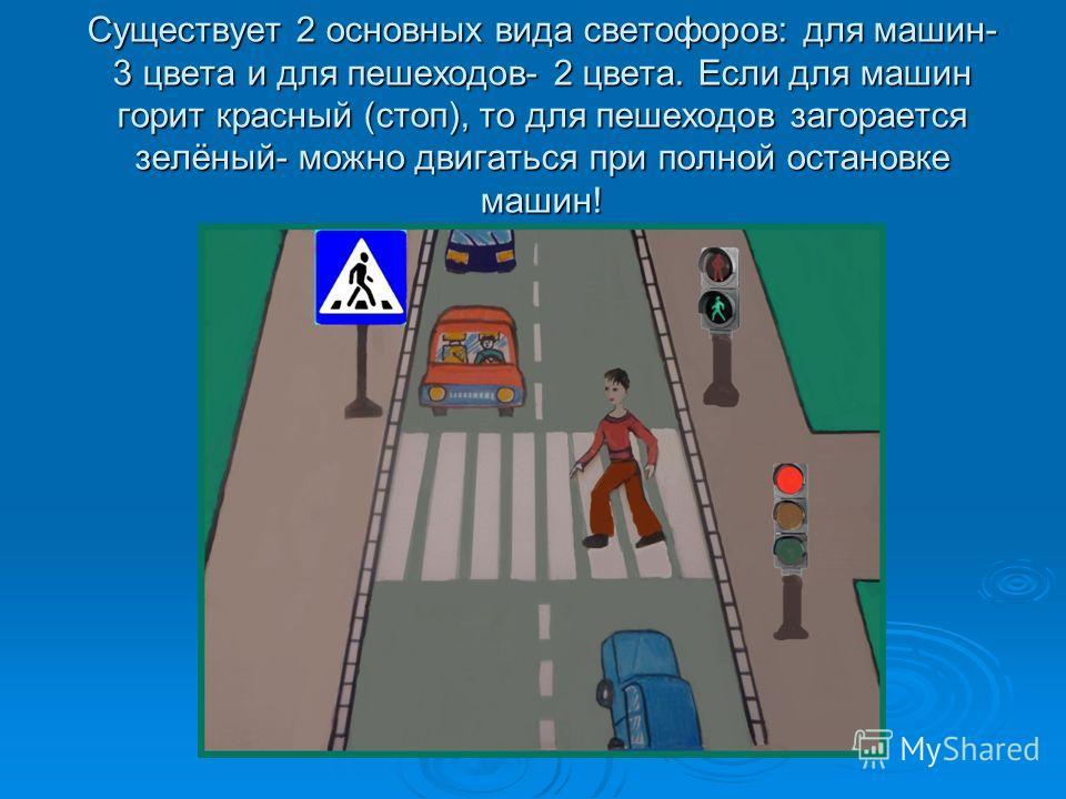 Существует 2 основных вида светофоров: для машин- 3 цвета и для пешеходов- 2 цвета. Если для машин горит красный (стоп), то для пешеходов загорается зелёный- можно двигаться при полной остановке машин!