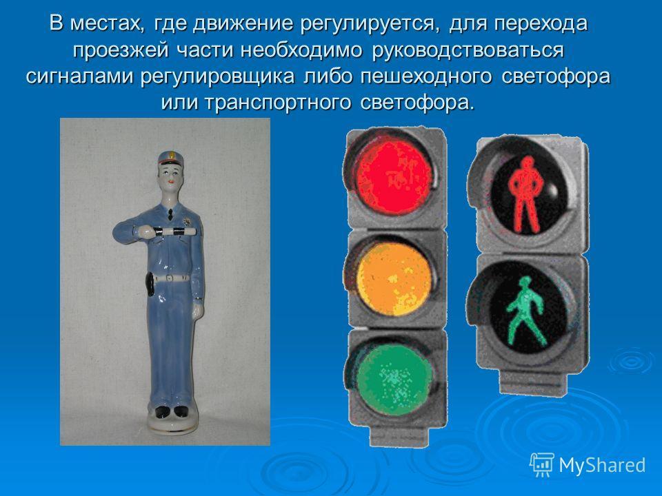 В местах, где движение регулируется, для перехода проезжей части необходимо руководствоваться сигналами регулировщика либо пешеходного светофора или транспортного светофора.