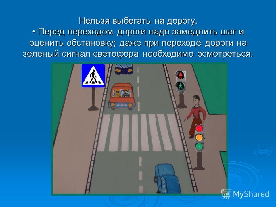 Нельзя выбегать на дорогу. Перед переходом дороги надо замедлить шаг и оценить обстановку; даже при переходе дороги на зеленый сигнал светофора необходимо осмотреться.