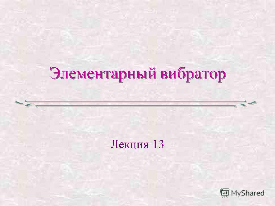 Элементарный вибратор Лекция 13