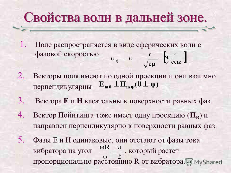 Свойства волн в дальней зоне. 1. Поле распространяется в виде сферических волн с фазовой скоростью 2. Векторы поля имеют по одной проекции и они взаимно перпендикулярны 3. Вектора Е и Н касательны к поверхности равных фаз. 4. Вектор Пойнтинга тоже им